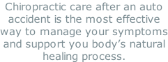 Chiropractic care after an auto accident is the most effective way to manage your symptoms and support you body's natural healing process.