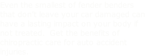 Even the smallest of fender benders that don't leave your car damaged can have a lasting impact on your body if not treated.  Get the benefits of chiropractic care for auto accident injuries.